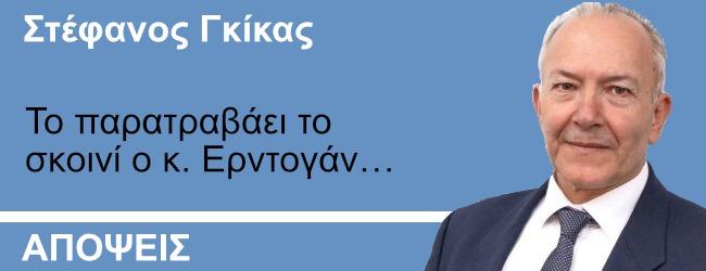 Το παρατραβάει το σκοινί ο κ. Ερντογάν… Γράφει ο Στ. Γκικας